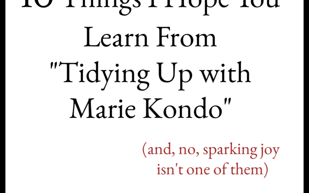 "10 things I hope you get out of Marie Kondo's ""Tidying Up"" (and no, ""spark joy"" isn't one of them)"
